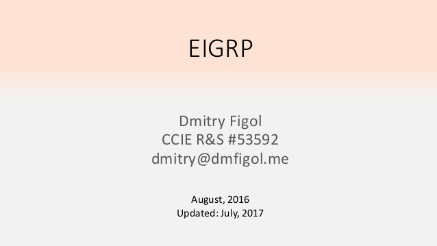 EIGRP Dmitry Figol CCIE R&S #53592 dmitry@dmfigol.me August, 2016 Updated: July, 2017