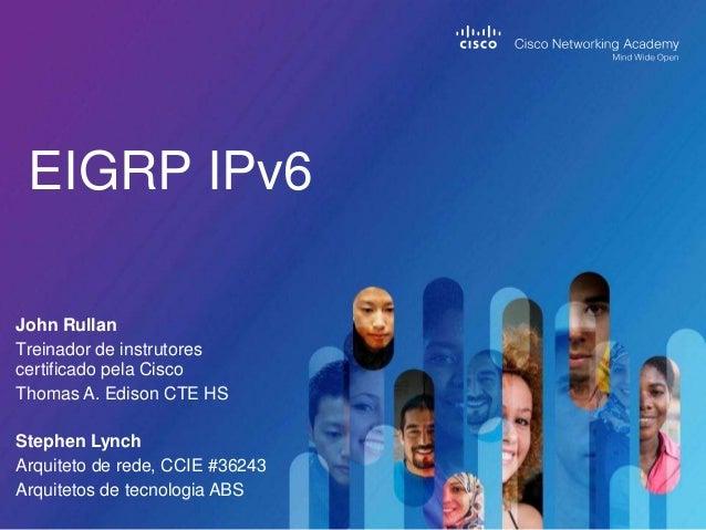 EIGRP IPv6 John Rullan Treinador de instrutores certificado pela Cisco Thomas A. Edison CTE HS Stephen Lynch Arquiteto de ...