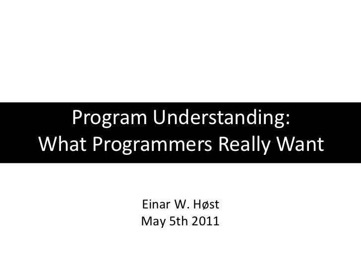 Program Understanding:<br />What Programmers Really Want<br />Einar W. Høst<br />May 5th 2011<br />