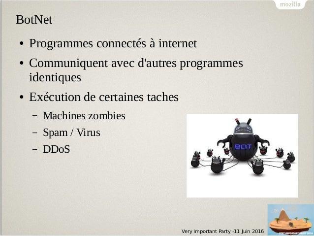 Very Important Party -11 Juin 2016 BotNet ● Programmes connectés à internet ● Communiquent avec d'autres programmes identi...
