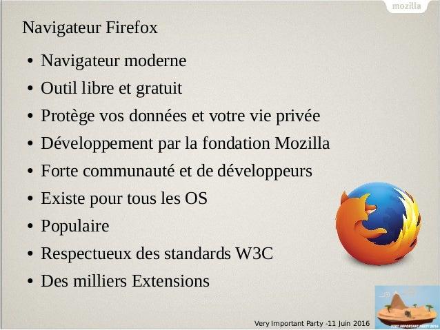 Very Important Party -11 Juin 2016 Navigateur Firefox ● Navigateur moderne ● Outil libre et gratuit ● Protège vos données ...