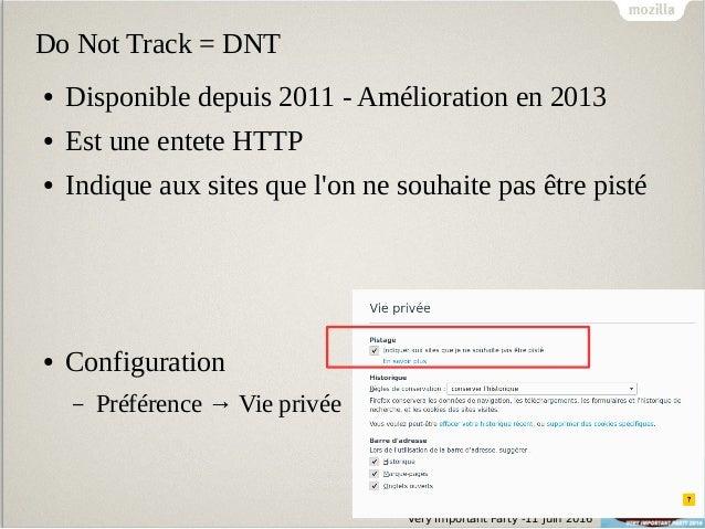 Very Important Party -11 Juin 2016 Do Not Track = DNT ● Disponible depuis 2011 - Amélioration en 2013 ● Est une entete HTT...