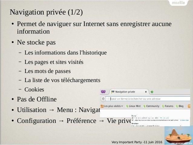 Very Important Party -11 Juin 2016 Navigation privée (1/2) ● Permet de naviguer sur Internet sans enregistrer aucune infor...