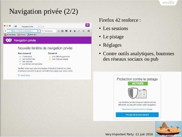 Very Important Party -11 Juin 2016 Navigation privée (2/2) Firefox 42 renforce : ● Les sessions ● Le pistage ● Réglages ● ...