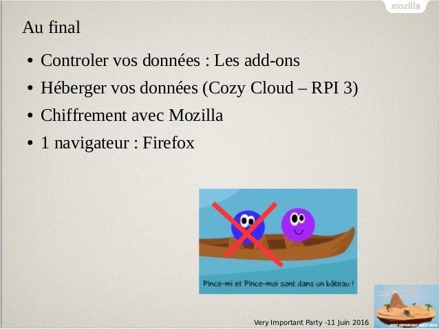 Very Important Party -11 Juin 2016 Au final ● Controler vos données : Les add-ons ● Héberger vos données (Cozy Cloud – RPI...