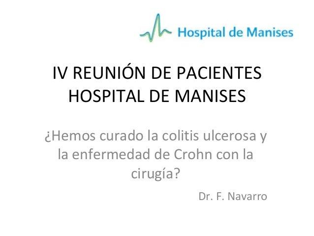 IV REUNIÓN DE PACIENTES HOSPITAL DE MANISES ¿Hemos curado la colitis ulcerosa y la enfermedad de Crohn con la cirugía? Dr....