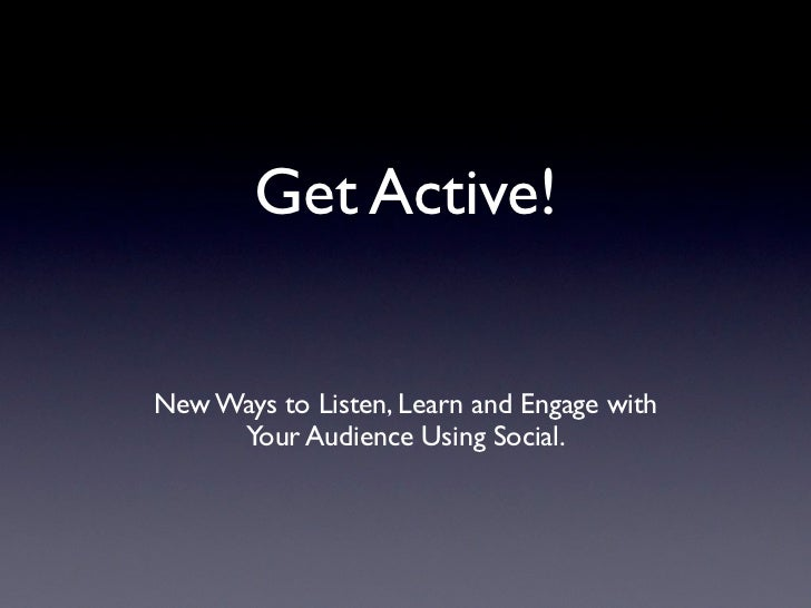 Get Active!New Ways to Listen, Learn and Engage with     Your Audience Using Social.