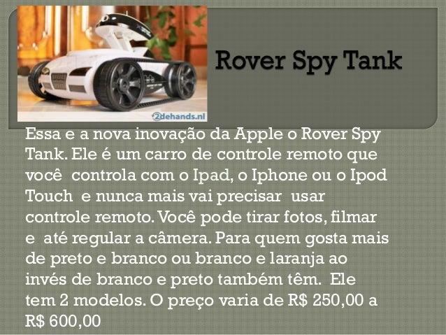 Essa e a nova inovação da Apple o Rover Spy Tank. Ele é um carro de controle remoto que você controla com o Ipad, o Iphone...