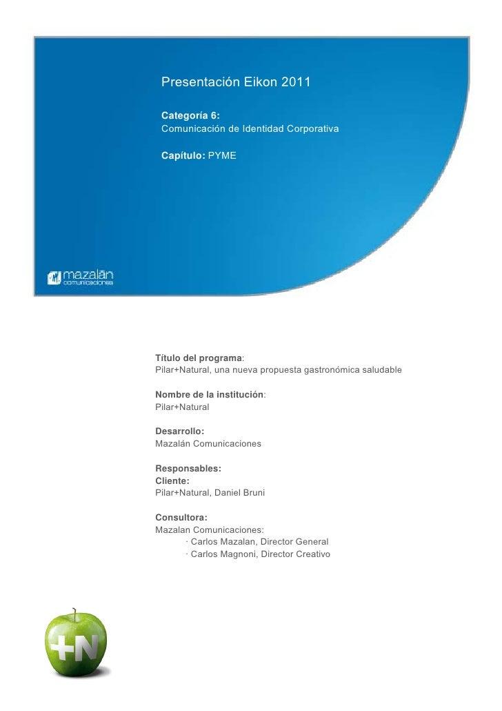 Presentación Eikon 2011 Categoría 6: Comunicación de Identidad Corporativa Capítulo: PYMETítulo del programa:Pilar+Natural...