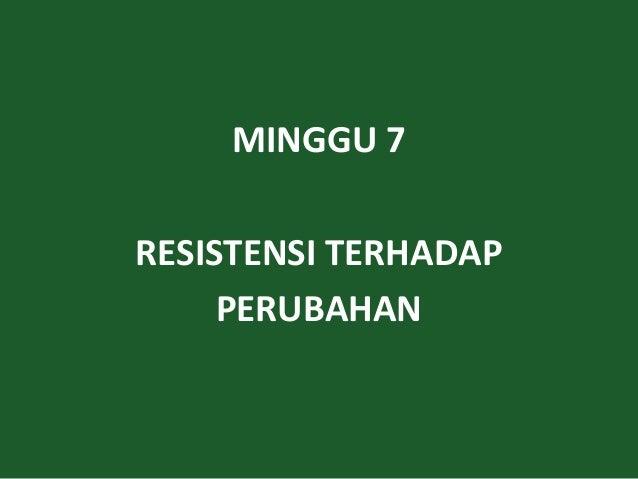 MINGGU 7 RESISTENSI TERHADAP PERUBAHAN