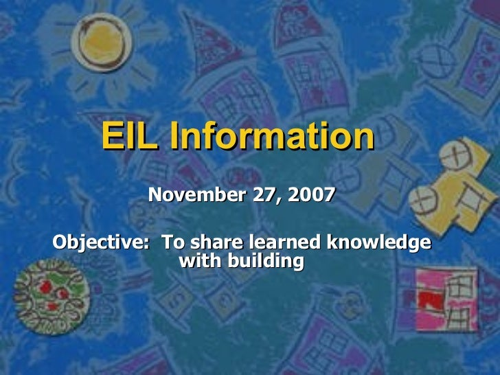 EIL Information November 27, 2007 Objective:  To share learned knowledge with building