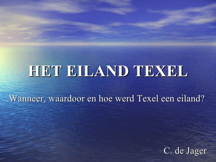 HET EILAND TEXEL Wanneer, waardoor en hoe werd Texel een eiland?  C. de Jager