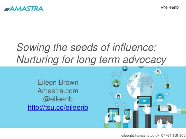 @eileenb  Sowing the seeds of influence:  Nurturing for long term advocacy  eileenb@amastra.co.uk 07764 359 905  Eileen Br...