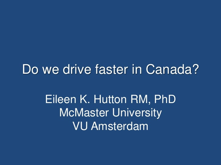 Do we drive faster in Canada?   Eileen K. Hutton RM, PhD      McMaster University        VU Amsterdam
