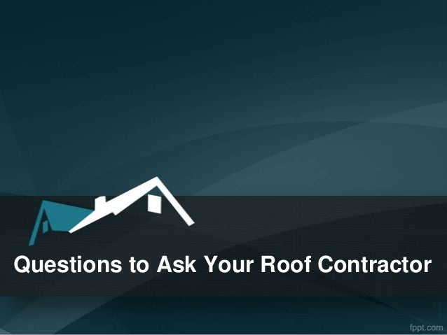 What To Ask Your Contractor: Questions To Ask Your Roof Contractor