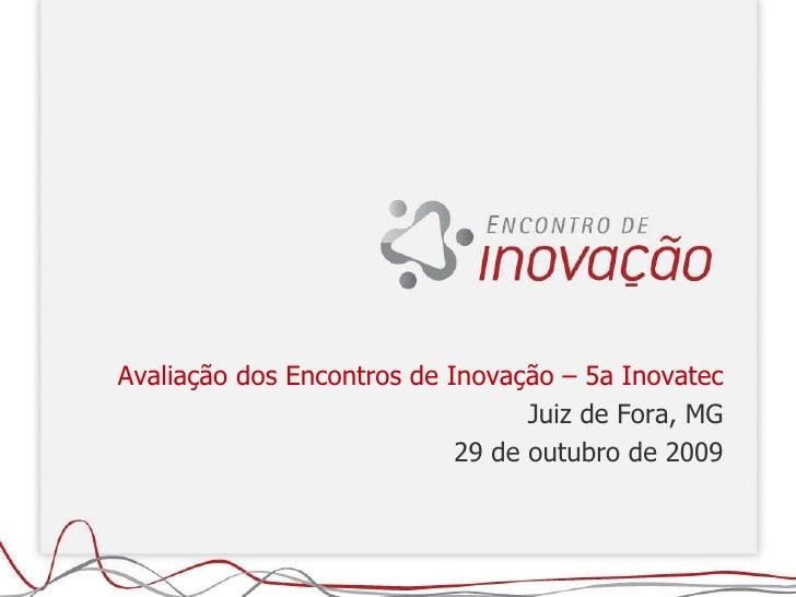 Avaliação dos Encontros de Inovação – 5a Inovatec Juiz de Fora, MG 29 de outubro de 2009