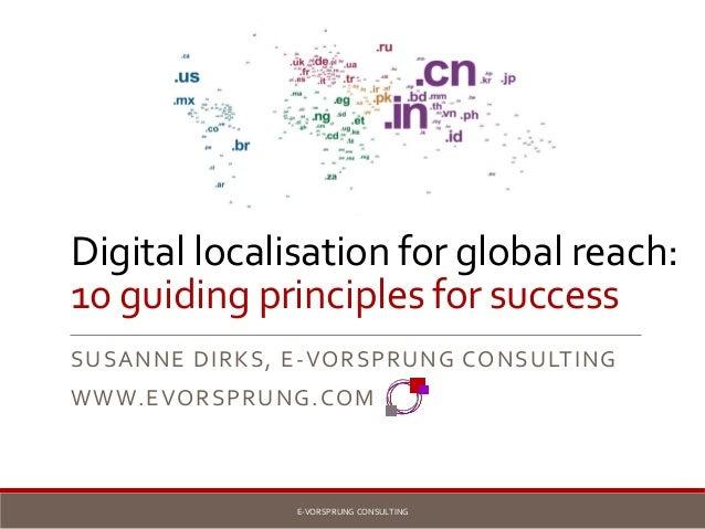 Digital localisation for global reach: 10 guiding principles for success SUSANNE DIRKS, E-VORSPRUNG CONSULTING WWW.EVORSPR...