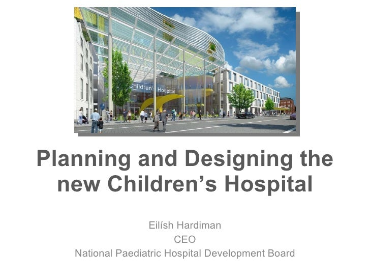 Planning and Designing the new Children's Hospital Eilísh Hardiman CEO National Paediatric Hospital Development Board