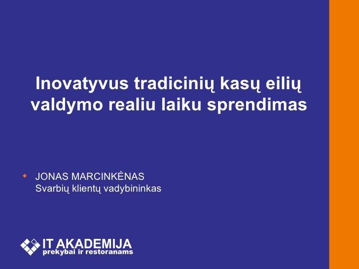 Inovatyvus tradicinių kasų eilių valdymo realiu laiku sprendimas JONAS MARCINKĖNAS  Svarbių klientų vadybininkas