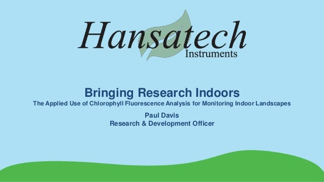Bringing Research Indoors The Applied Use of Chlorophyll Fluorescence Analysis for Monitoring Indoor Landscapes Paul Davis...