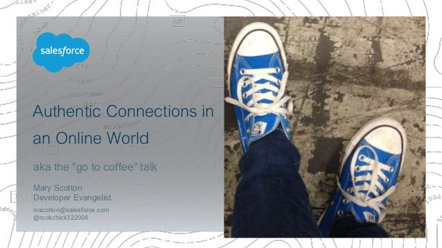 "Authentic Connections in an Online World aka the ""go to coffee"" talk Mary Scotton Developer Evangelist mscotton@salesforce..."