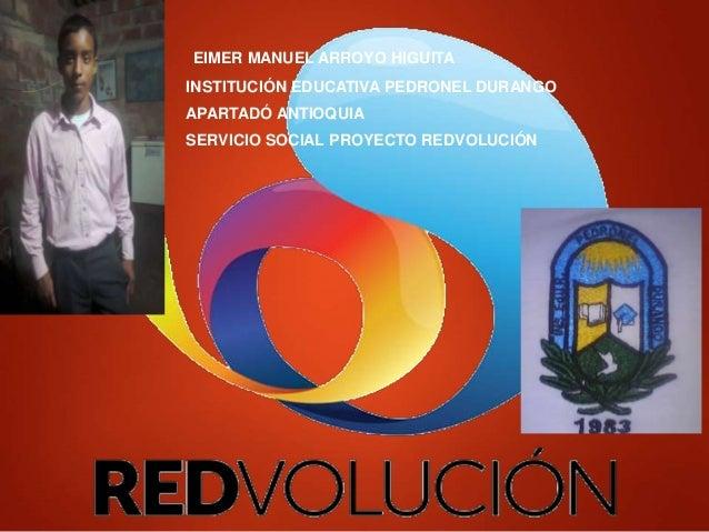 EIMER MANUEL ARROYO HIGUITA INSTITUCIÓN EDUCATIVA PEDRONEL DURANGO APARTADÓ ANTIOQUIA SERVICIO SOCIAL PROYECTO REDVOLUCIÓN