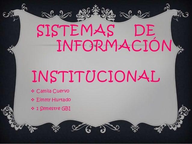 SISTEMAS DE INFORMACIÓN INSTITUCIONAL  Camila Cuervo  Eimmy Hurtado  1 Semestre GBI