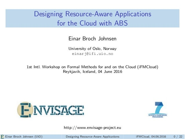 Designing Resource-Aware Applications for the Cloud with ABS Einar Broch Johnsen University of Oslo, Norway einarj@ifi.uio...