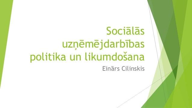 Sociālās uzņēmējdarbības politika un likumdošana Einārs Cilinskis