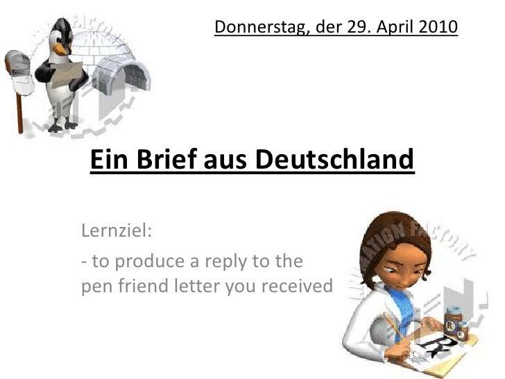 Ein Brief aus Deutschland<br />Donnerstag, der 29. April 2010<br />Lernziel:<br />- to produce a reply to the pen friend l...