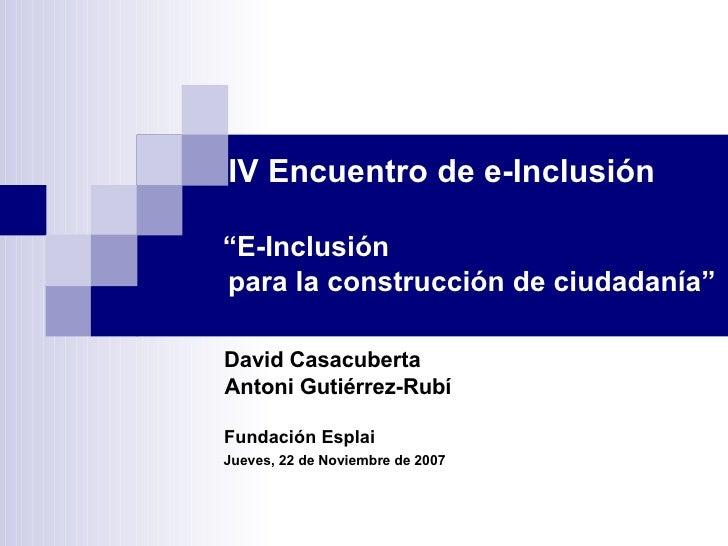 """IV Encuentro de e-Inclusión """" E-Inclusión  para la construcción de ciudadanía""""   David Casacuberta    Antoni Gutiérrez-Rub..."""