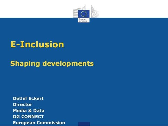 E-InclusionShaping developmentsDetlef EckertDirectorMedia & DataDG CONNECTEuropean Commission