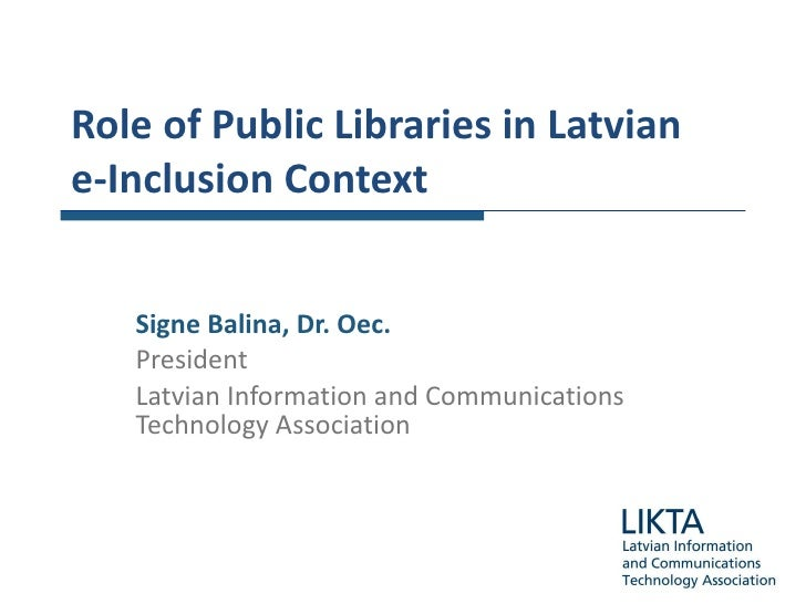 Role of  Public  Libraries  in Latvian   e -I nclusion Context Signe Balina , Dr. Oec. President Latvian Information and C...