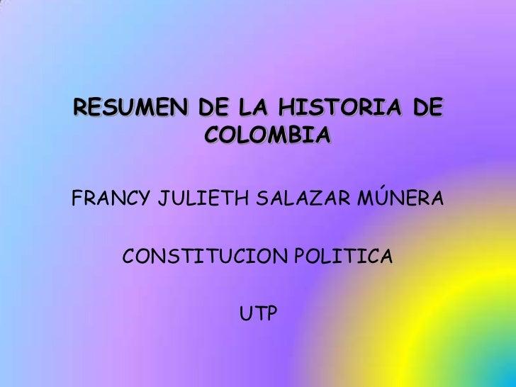 RESUMEN DE LA HISTORIA DE COLOMBIA <br />FRANCY JULIETH SALAZAR MÚNERA<br />CONSTITUCION POLITICA<br />UTP<br />