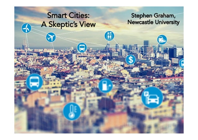 Smart Cities: A Skeptic's View Stephen Graham, Newcastle University