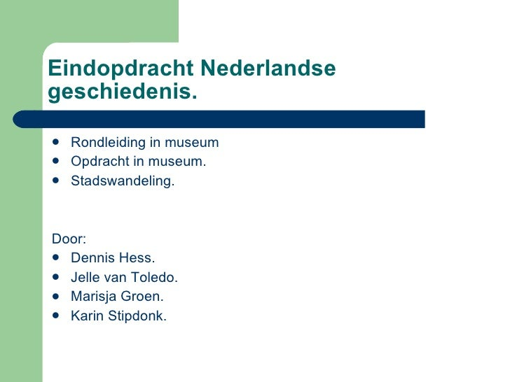 Eindopdracht Nederlandse geschiedenis. <ul><li>Rondleiding in museum </li></ul><ul><li>Opdracht in museum. </li></ul><ul><...