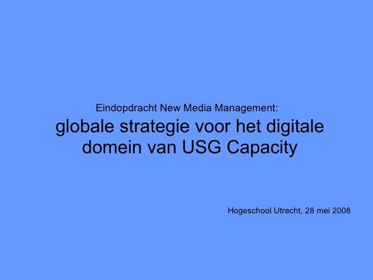 Eindopdracht New Media Management:   globale strategie voor het digitale domein van USG Capacity <ul><li>Hogeschool Utrech...