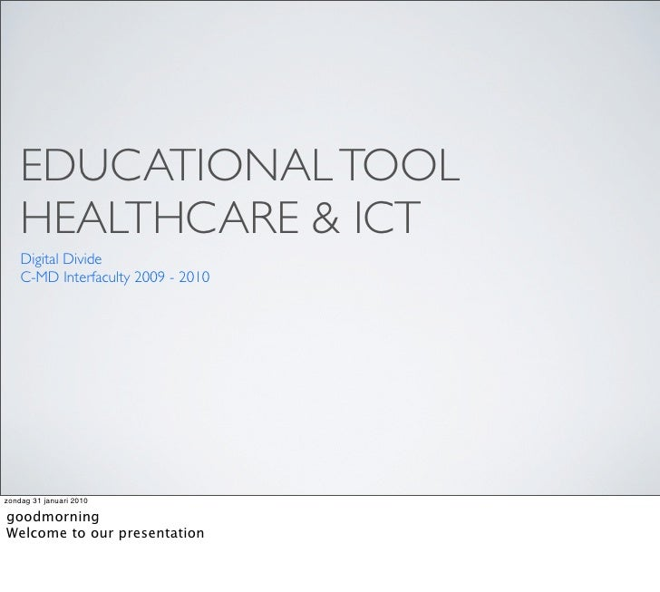 EDUCATIONAL TOOL     HEALTHCARE & ICT     Digital Divide     C-MD Interfaculty 2009 - 2010     zondag 31 januari 2010  goo...