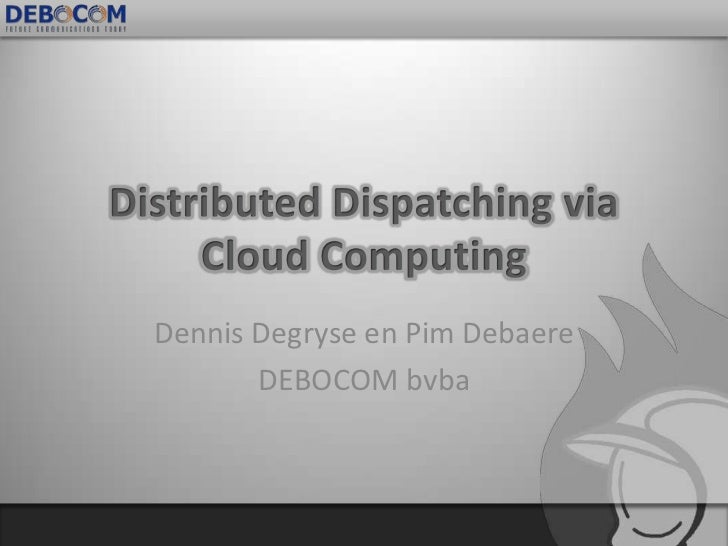 Distributed Dispatching via Cloud Computing<br />Dennis Degryse en Pim Debaere<br />DEBOCOM bvba<br />