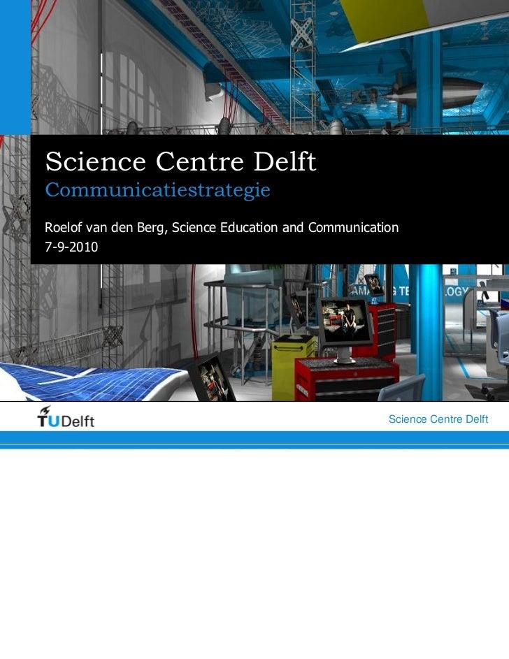 Science Centre DelftCommunicatiestrategieRoelof van den Berg, Science Education and Communication7-9-2010         Delft   ...