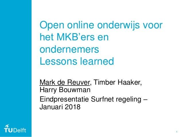 1 Open online onderwijs voor het MKB'ers en ondernemers Lessons learned Mark de Reuver, Timber Haaker, Harry Bouwman Eindp...