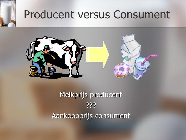 Producent versus Consument <ul><li>Melkprijs producent </li></ul><ul><li>??? </li></ul><ul><li>Aankoopprijs consument </li...