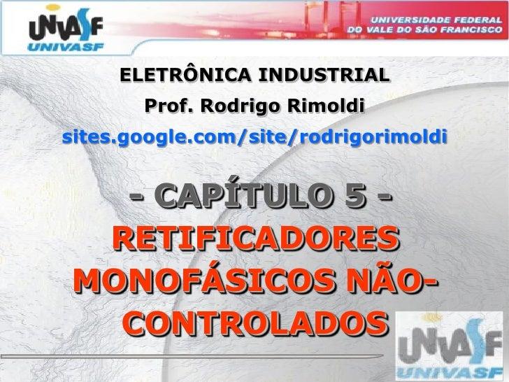 ELETRÔNICA INDUSTRIAL        Prof. Rodrigo Rimoldi sites.google.com/site/rodrigorimoldi     - CAPÍTULO 5 -  RETIFICADORES ...