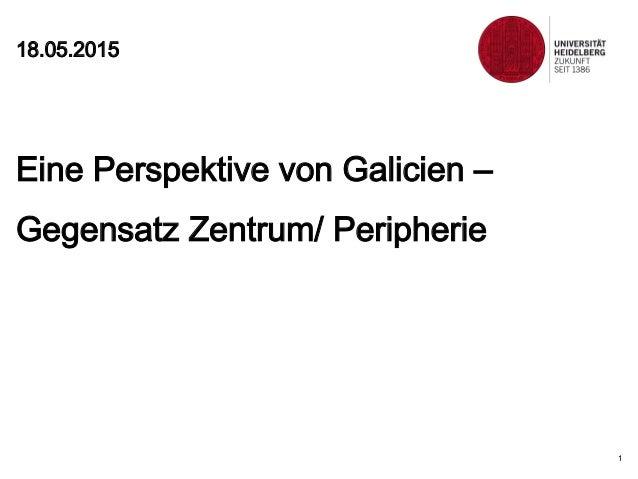 18.05.2015 1 Eine Perspektive von Galicien – Gegensatz Zentrum/ Peripherie