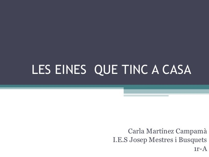 LES EINES  QUE TINC A CASA Carla Martínez Campamà I.E.S Josep Mestres i Busquets 1r-A