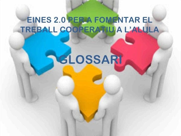 EINES 2.0 PER A FOMENTAR ELTREBALL COOPERATIU A L'ALULA       GLOSSARI