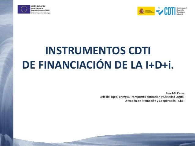 UNIÓN EUROPEA Fondo Europeo de Desarrollo Regional (FEDER) Una manera de hacer Europa INSTRUMENTOS CDTI DE FINANCIACIÓN DE...
