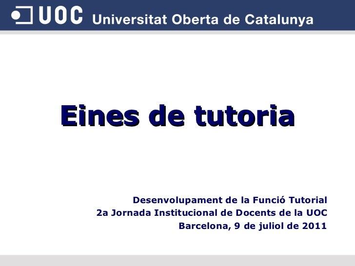 Eines de tutoria Desenvolupament de la Funció Tutorial 2a Jornada Institucional de Docents de la UOC Barcelona, 9 de julio...