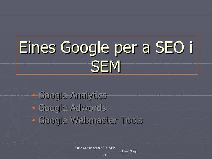 Eines Google per a SEO i         SEM • Google Analytics • Google Adwords • Google Webmaster Tools          Eines Google pe...