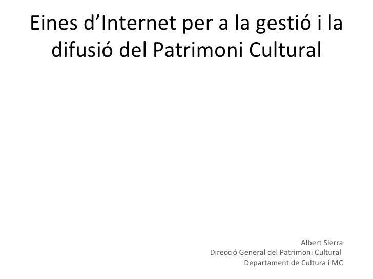 Eines d'Internet per a la gestió i la difusió del Patrimoni Cultural Albert Sierra Direcció General del Patrimoni Cultural...